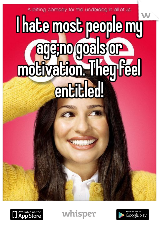I hate most people my age;no goals or motivation. They feel entitled!