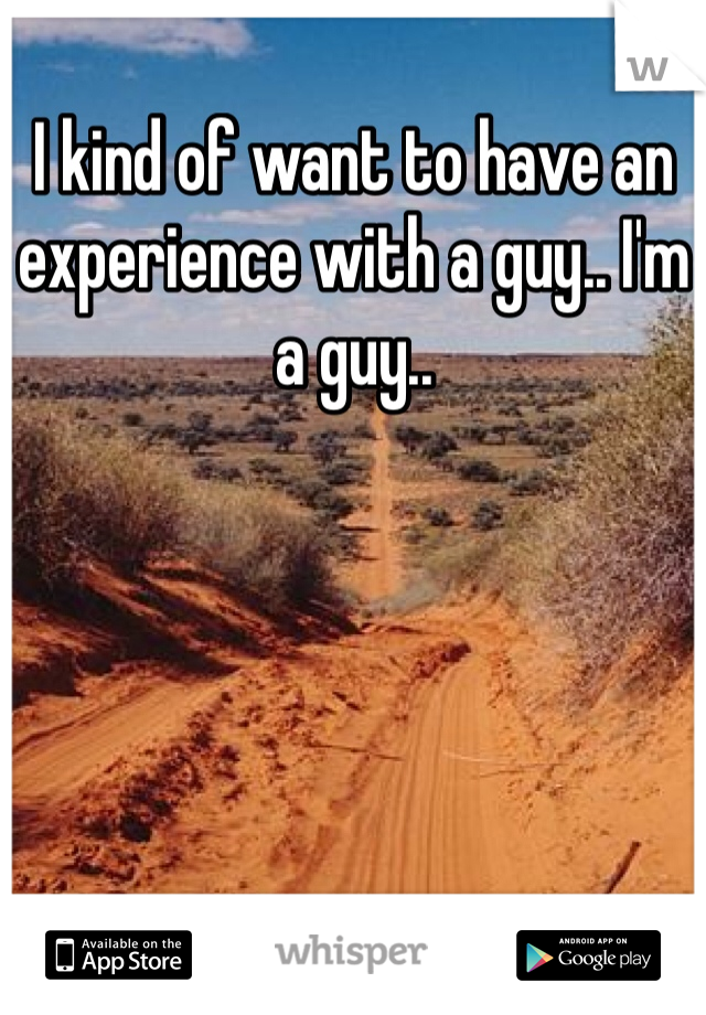 I kind of want to have an experience with a guy.. I'm a guy..