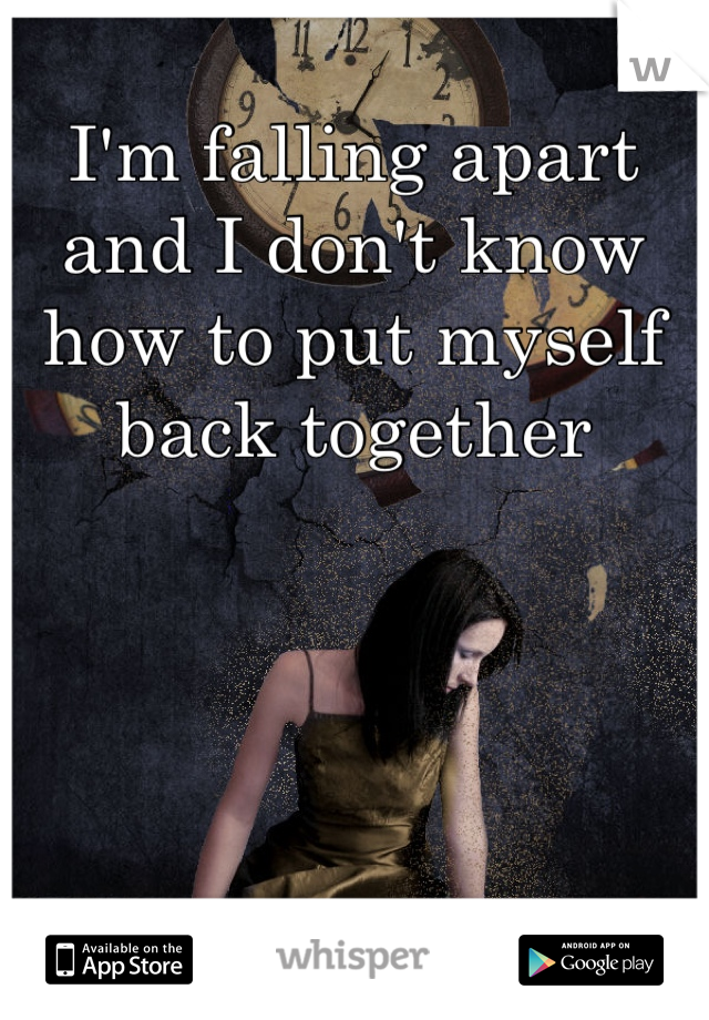 I'm falling apart and I don't know how to put myself back together