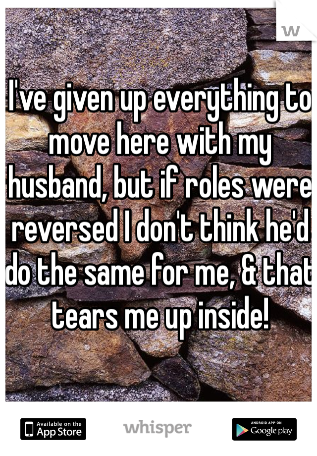 I've given up everything to move here with my husband, but if roles were reversed I don't think he'd do the same for me, & that tears me up inside!