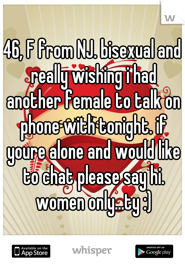46, F from NJ. bisexual and really wishing i had another female to talk on phone with tonight. if youre alone and would like to chat please say hi. women only...ty :)