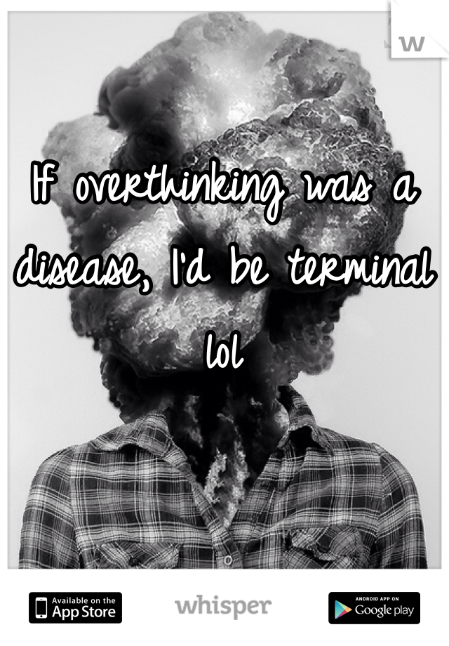 If overthinking was a disease, I'd be terminal lol