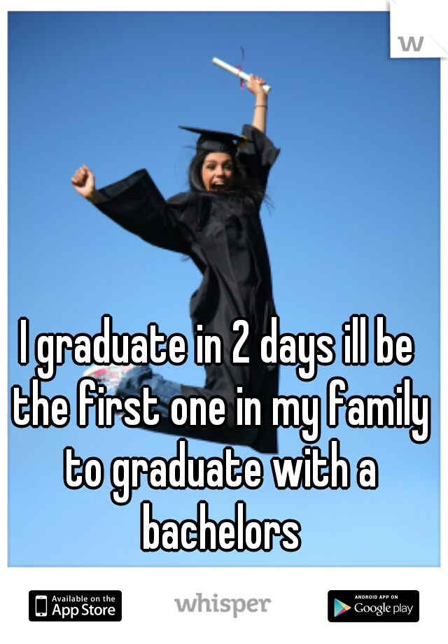 I graduate in 2 days ill be the first one in my family to graduate with a bachelors