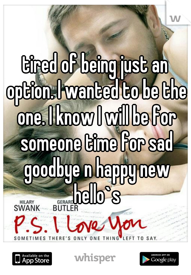 tired of being just an option. I wanted to be the one. I know I will be for someone time for sad goodbye n happy new hello`s
