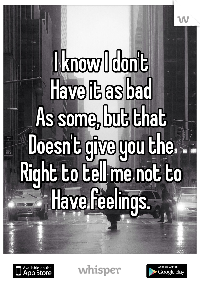 I know I don't Have it as bad As some, but that Doesn't give you the Right to tell me not to Have feelings.