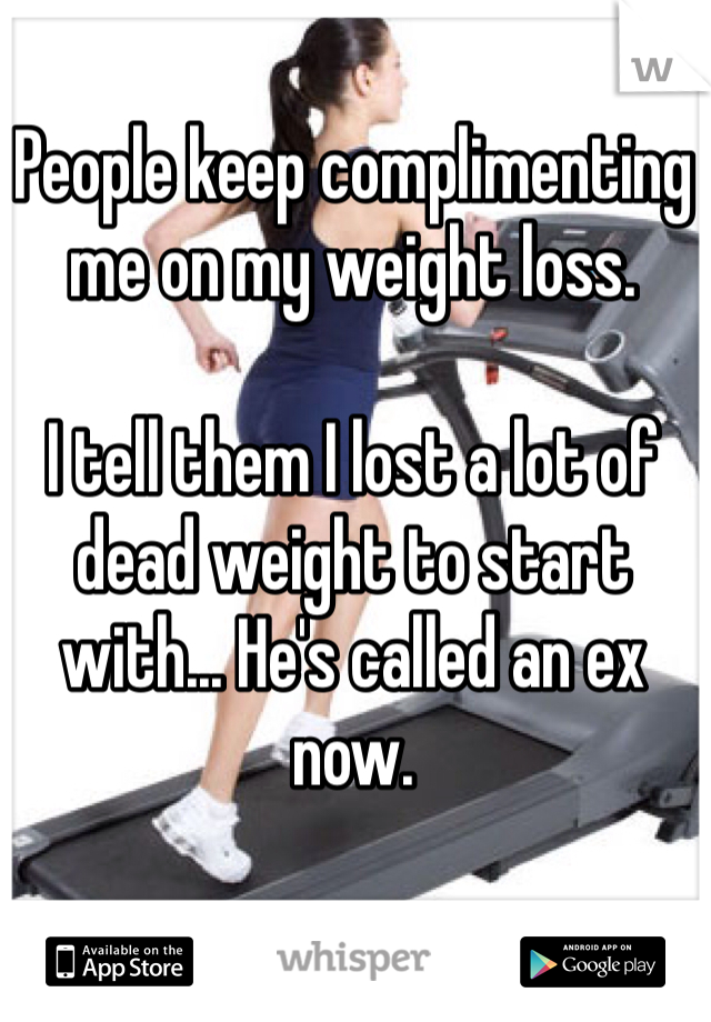 People keep complimenting me on my weight loss.   I tell them I lost a lot of dead weight to start with... He's called an ex now.