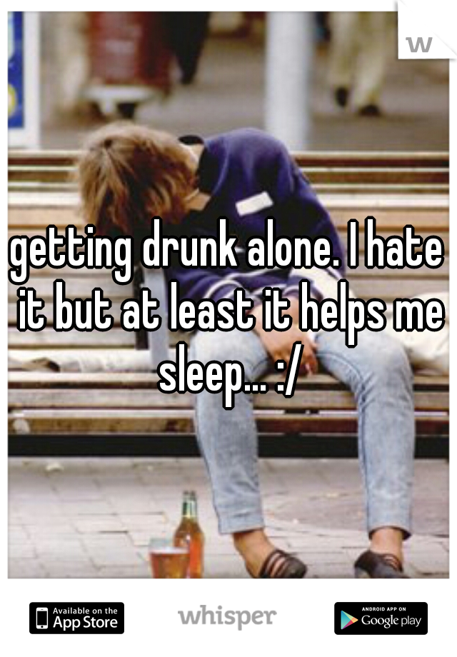 getting drunk alone. I hate it but at least it helps me sleep... :/