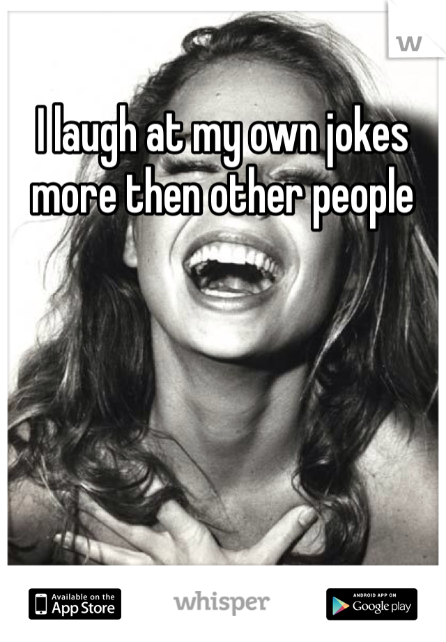 I laugh at my own jokes more then other people
