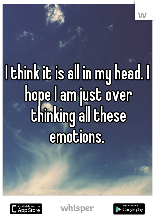 I think it is all in my head. I hope I am just over thinking all these emotions.