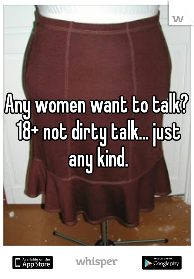 Any women want to talk? 18+ not dirty talk... just any kind.