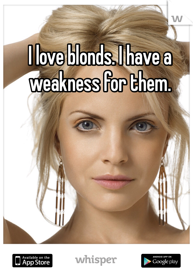 I love blonds. I have a weakness for them.