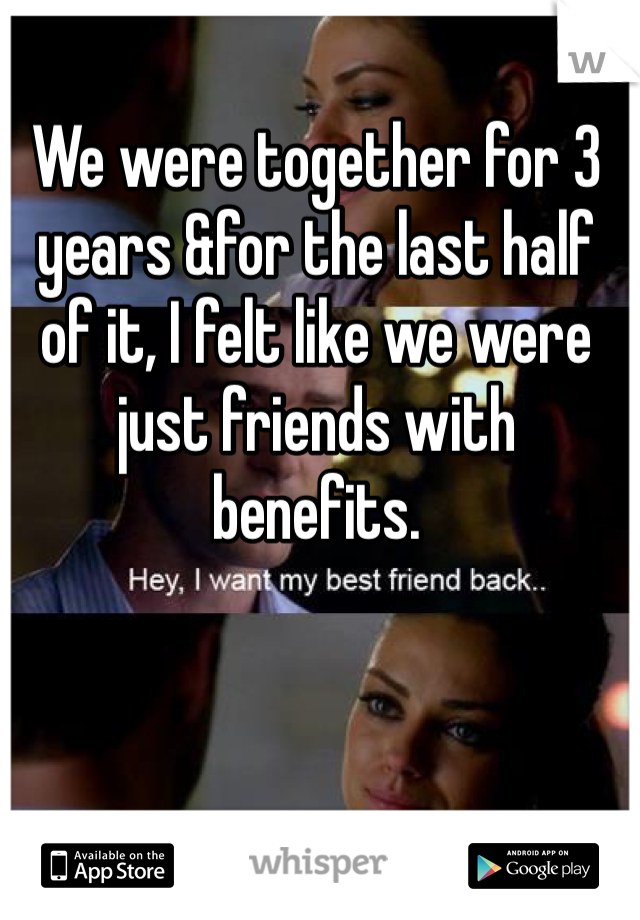 We were together for 3 years &for the last half of it, I felt like we were just friends with benefits.
