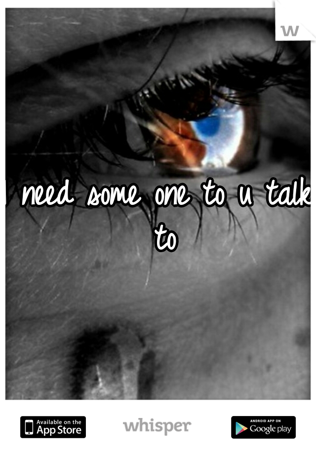 I need some one to u talk to