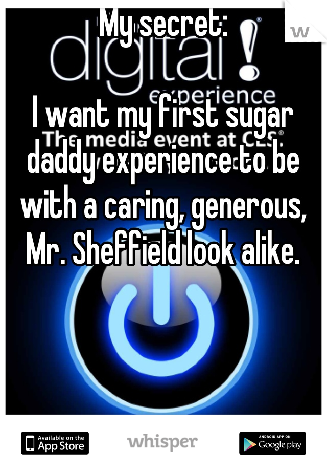 My secret:  I want my first sugar daddy experience to be with a caring, generous, Mr. Sheffield look alike.