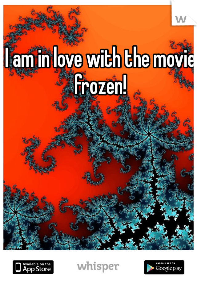 I am in love with the movie frozen!