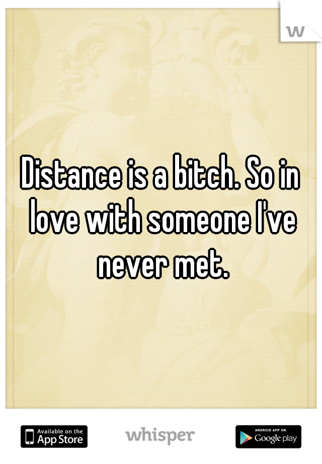 Distance is a bitch. So in love with someone I've never met.
