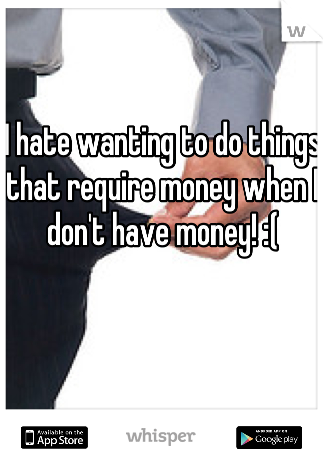 I hate wanting to do things that require money when I don't have money! :(