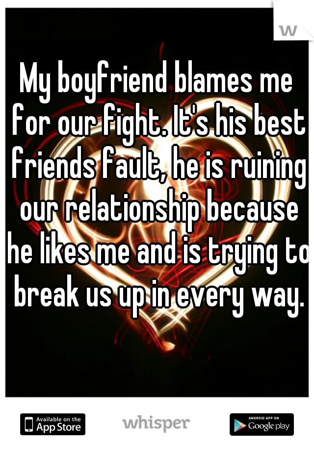 My boyfriend blames me for our fight. It's his best friends fault, he is ruining our relationship because he likes me and is trying to break us up in every way.
