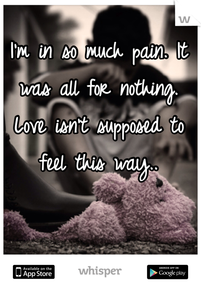I'm in so much pain. It was all for nothing. Love isn't supposed to feel this way..