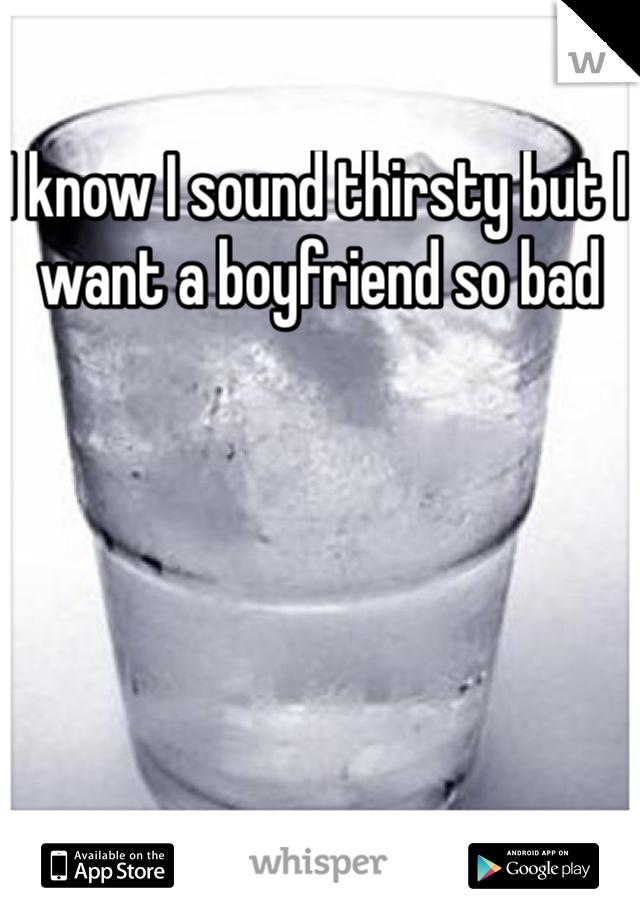 I know I sound thirsty but I want a boyfriend so bad