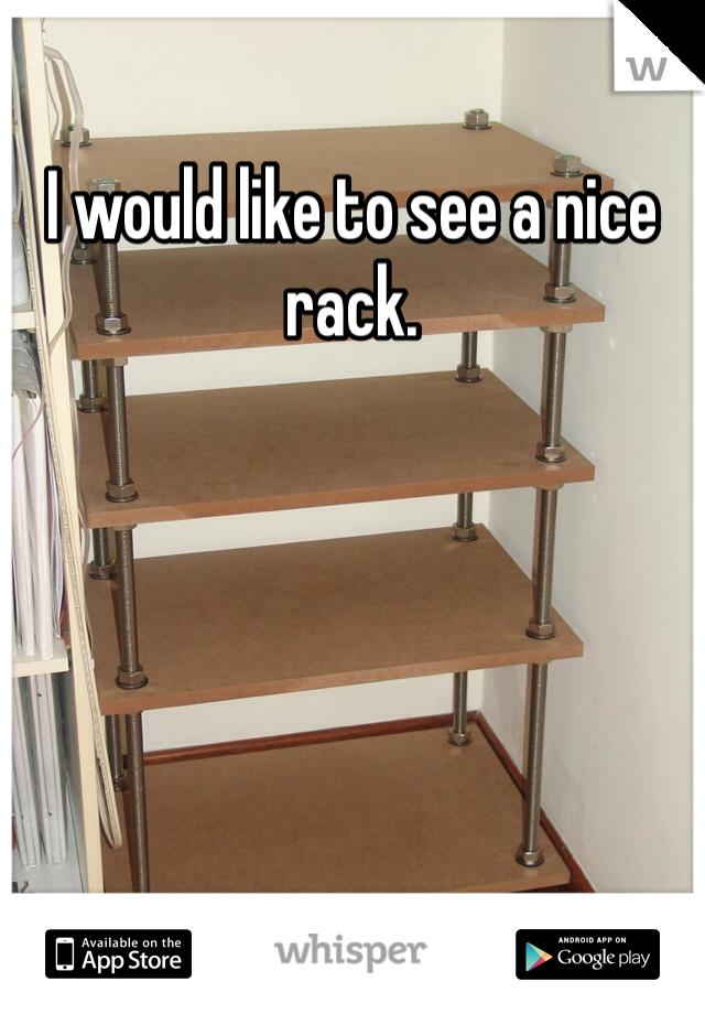 I would like to see a nice rack.