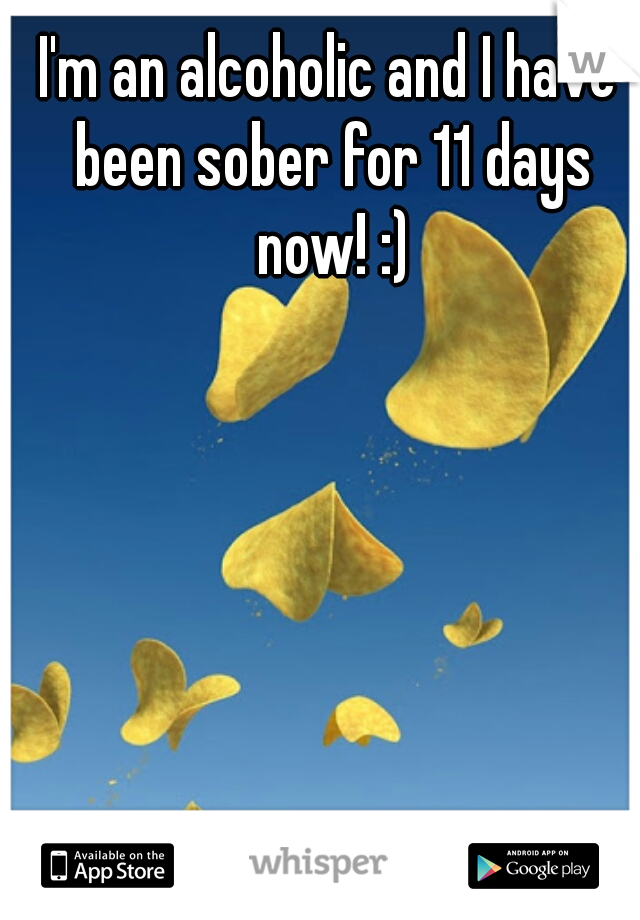 I'm an alcoholic and I have been sober for 11 days now! :)