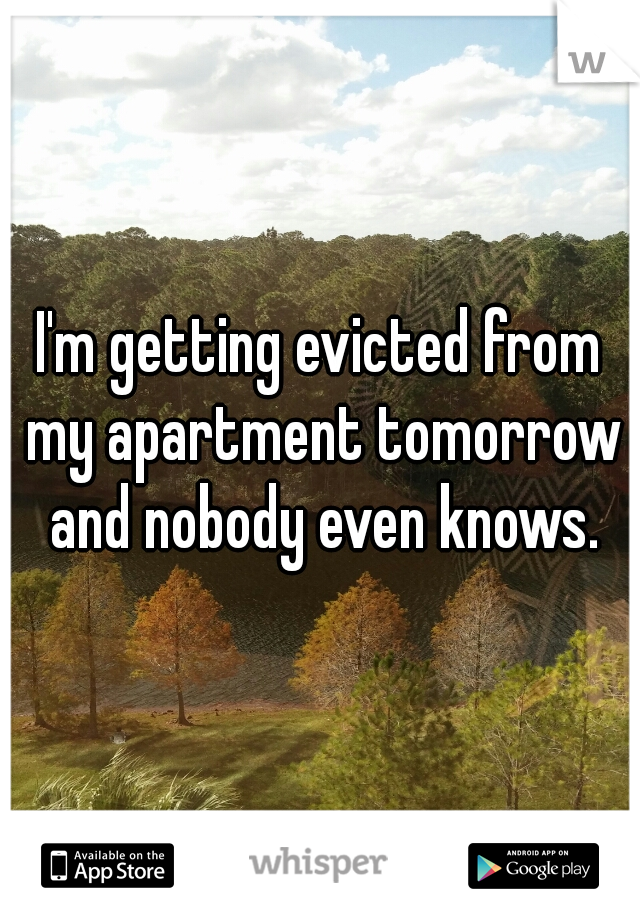 I'm getting evicted from my apartment tomorrow and nobody even knows.