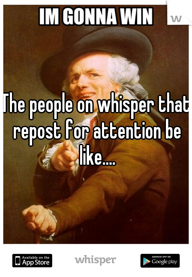 The people on whisper that repost for attention be like....
