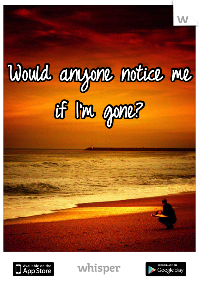 Would anyone notice me if I'm gone?