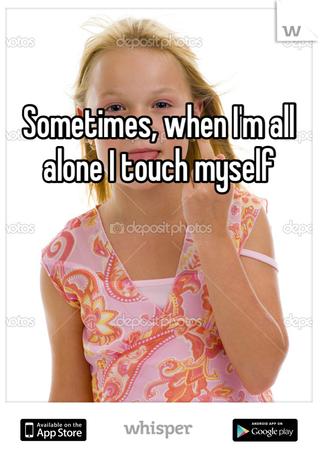 Sometimes, when I'm all alone I touch myself