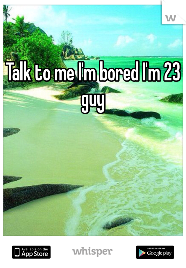 Talk to me I'm bored I'm 23 guy