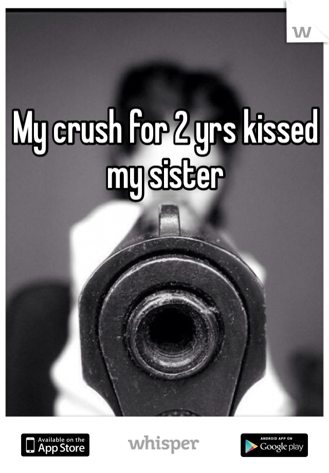 My crush for 2 yrs kissed my sister