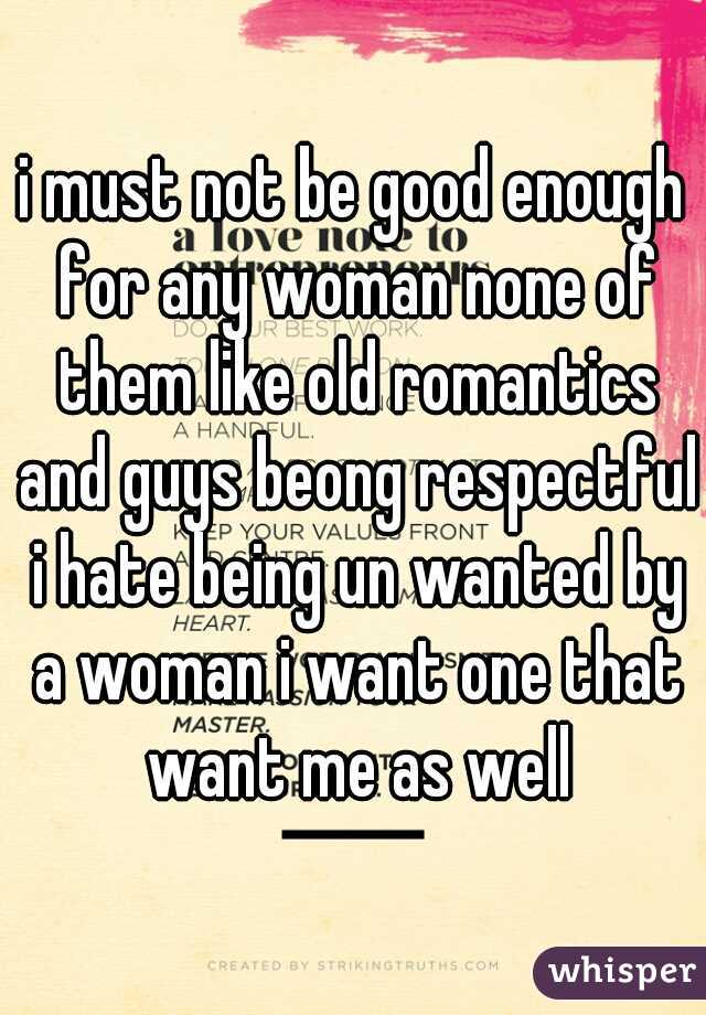 i must not be good enough for any woman none of them like old romantics and guys beong respectful i hate being un wanted by a woman i want one that want me as well