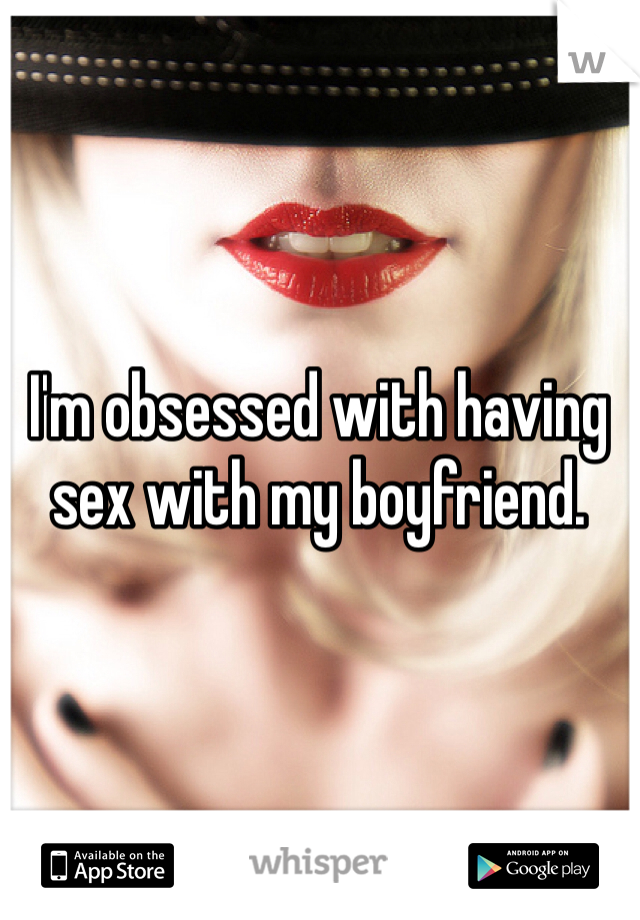 I'm obsessed with having sex with my boyfriend.