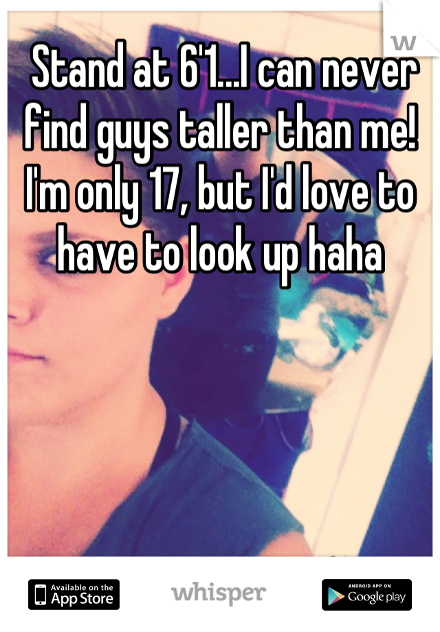 Stand at 6'1...I can never find guys taller than me! I'm only 17, but I'd love to have to look up haha