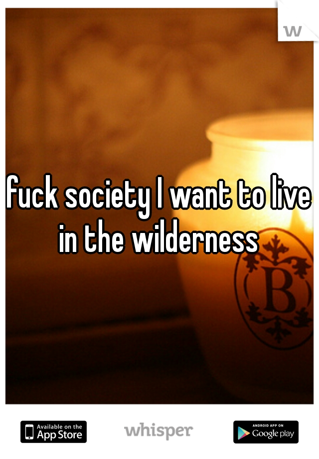 fuck society I want to live in the wilderness