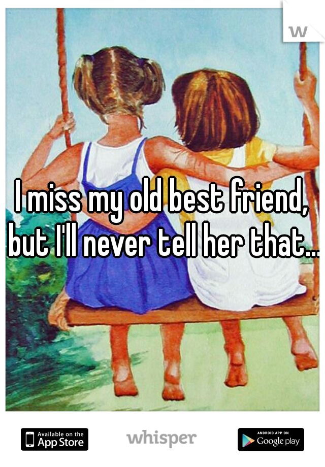 I miss my old best friend, but I'll never tell her that...