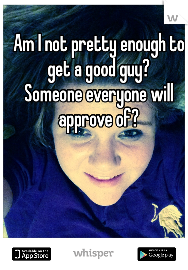 Am I not pretty enough to get a good guy? Someone everyone will approve of?