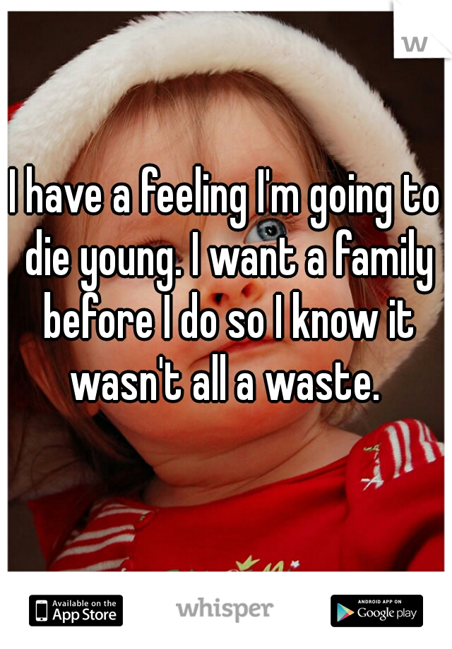 I have a feeling I'm going to die young. I want a family before I do so I know it wasn't all a waste.