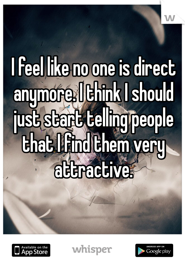 I feel like no one is direct anymore. I think I should just start telling people that I find them very attractive.
