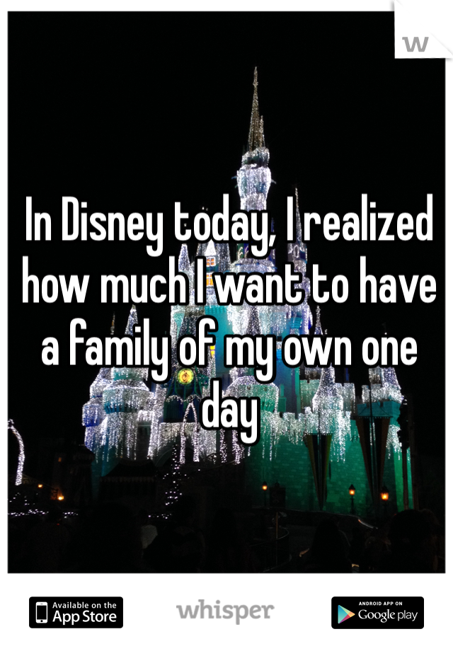In Disney today, I realized how much I want to have a family of my own one day