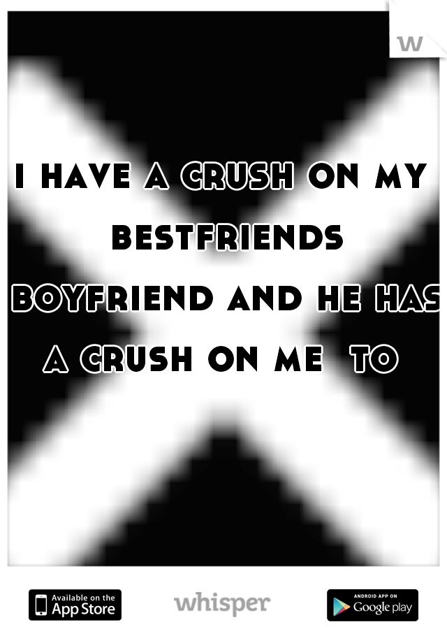 i have a crush on my bestfriends boyfriend and he has a crush on me  to