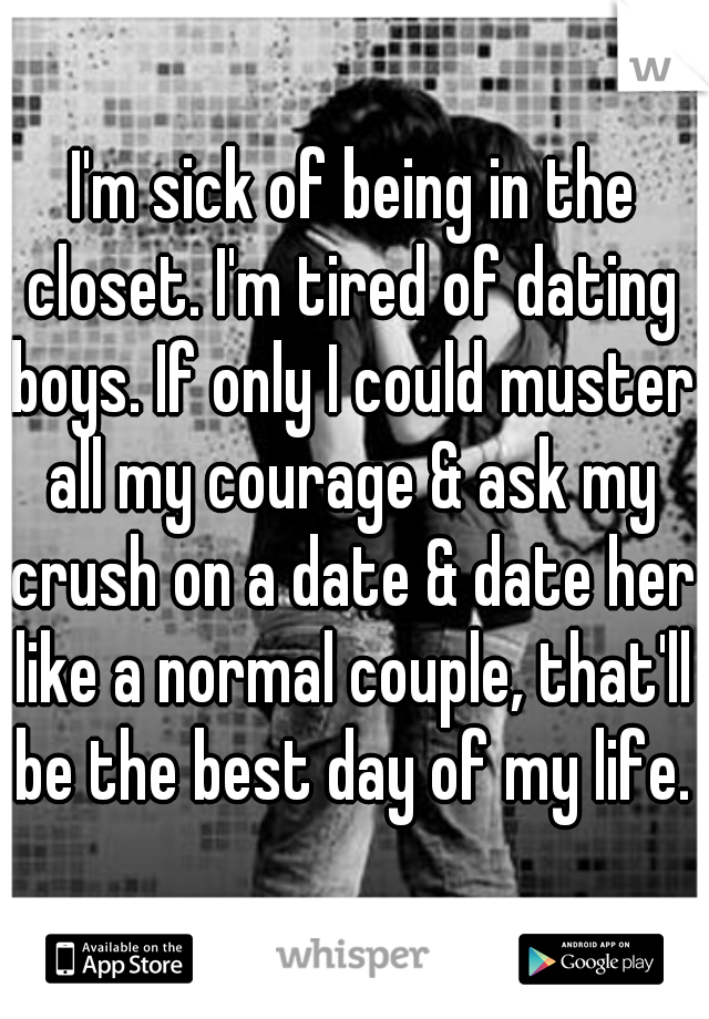I'm sick of being in the closet. I'm tired of dating boys. If only I could muster all my courage & ask my crush on a date & date her like a normal couple, that'll be the best day of my life.