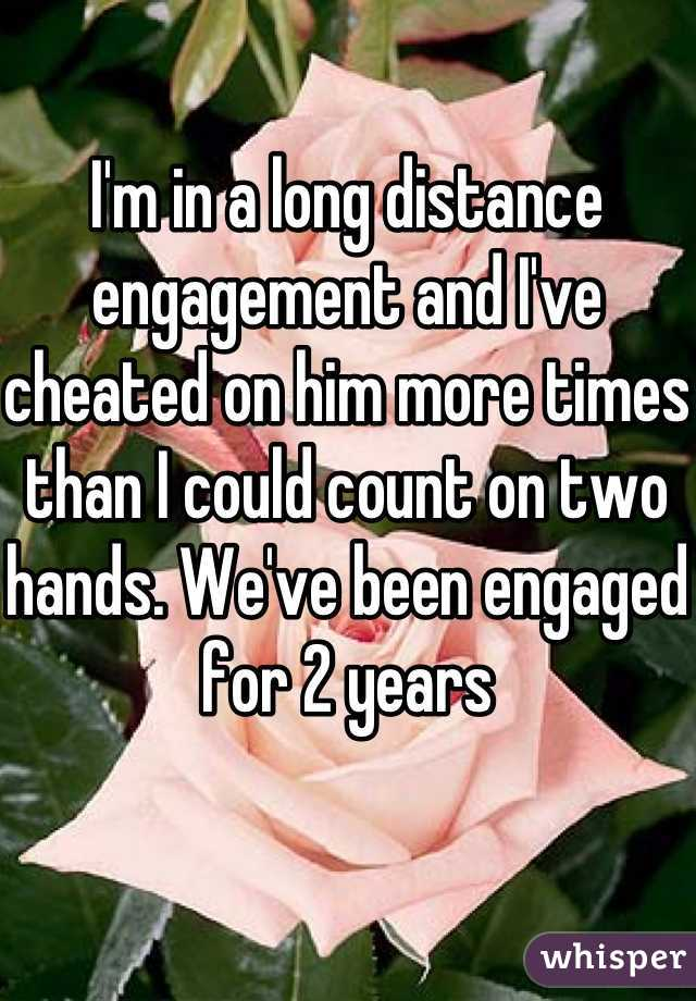 I'm in a long distance engagement and I've cheated on him more times than I could count on two hands. We've been engaged for 2 years