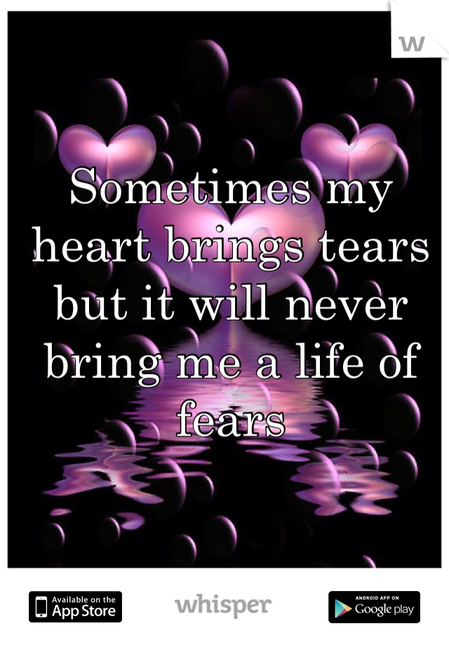 Sometimes my heart brings tears but it will never bring me a life of fears