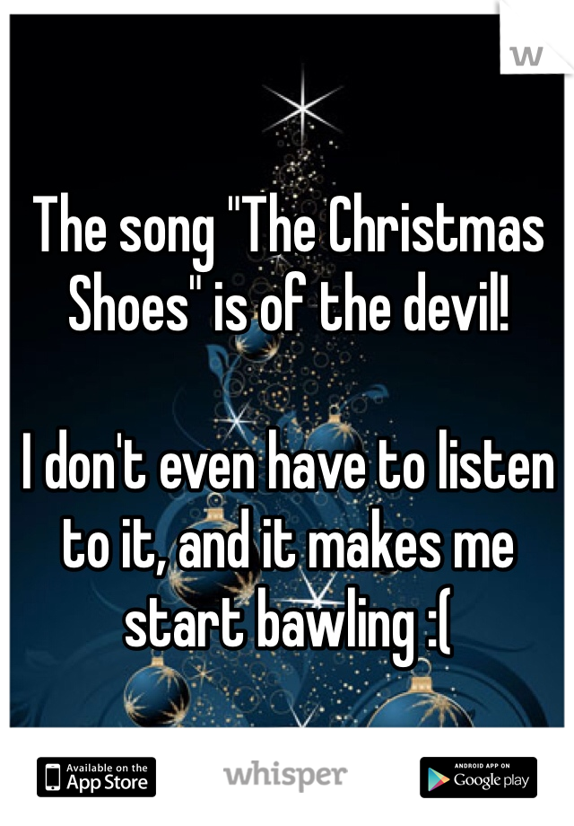 """The song """"The Christmas Shoes"""" is of the devil!   I don't even have to listen to it, and it makes me start bawling :("""