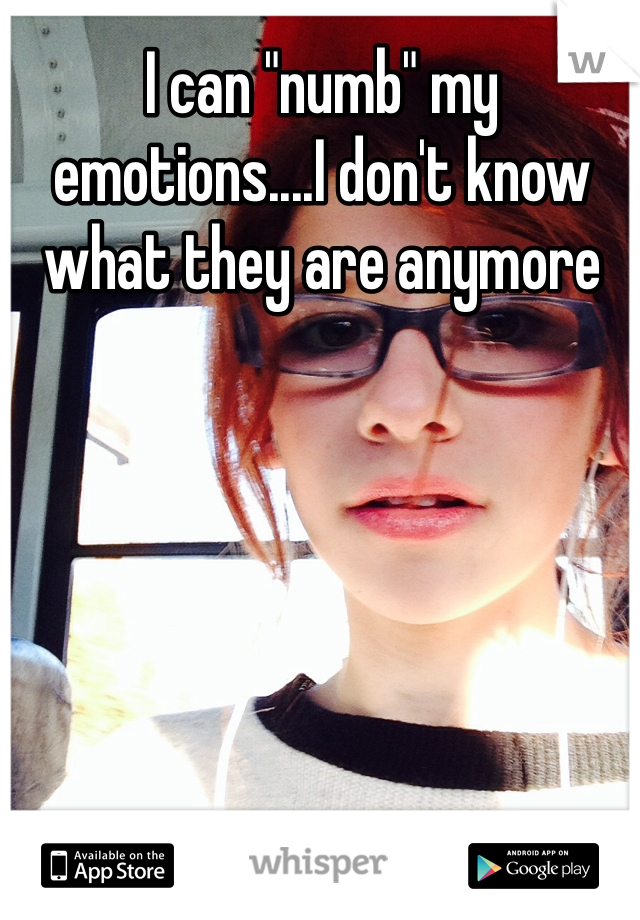 """I can """"numb"""" my emotions....I don't know what they are anymore"""