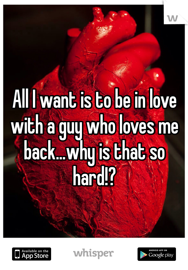 All I want is to be in love with a guy who loves me back...why is that so hard!?