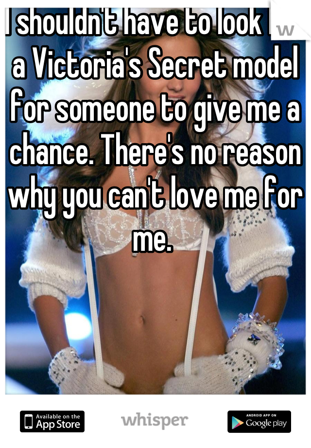 I shouldn't have to look like a Victoria's Secret model for someone to give me a chance. There's no reason why you can't love me for me.