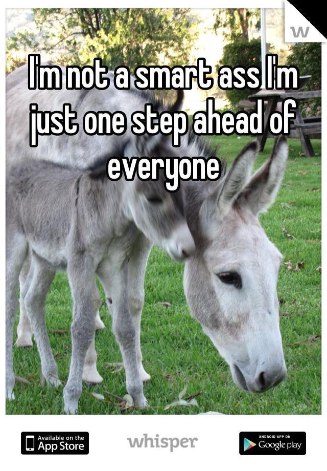 I'm not a smart ass I'm just one step ahead of everyone